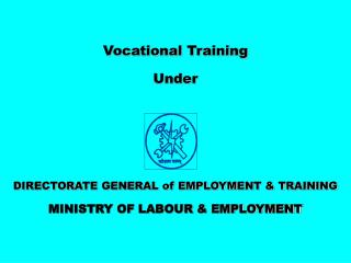Vocational Training  Under DIRECTORATE GENERAL of EMPLOYMENT & TRAINING MINISTRY OF LABOUR & EMPLOYMENT