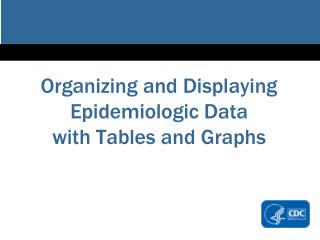 Organizing and Displaying Epidemiologic Data with Tabl es and Graphs