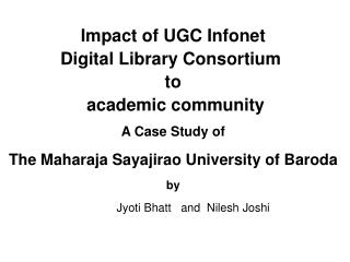 Impact of UGC Infonet Digital Library Consortium  to  academic community A Case Study of The Maharaja Sayajirao Universi