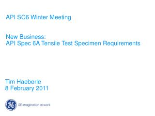 API SC6 Winter Meeting   New Business: API Spec 6A Tensile Test Specimen Requirements