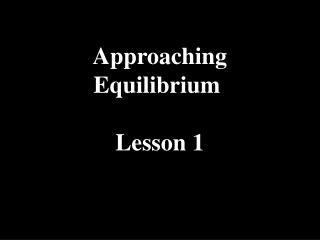 Approaching Equilibrium  Lesson 1