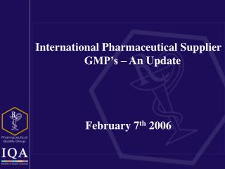 International Pharmaceutical Supplier GMP's – An Update  February 7 th  2006