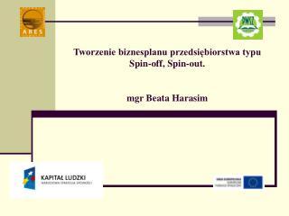 Tworzenie biznesplanu przedsiębiorstwa typu  Spin-off, Spin-out. mgr Beata Harasim
