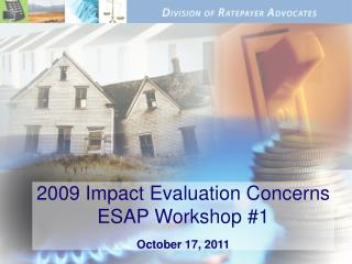 2009 Impact Evaluation Concerns ESAP Workshop #1 October 17, 2011