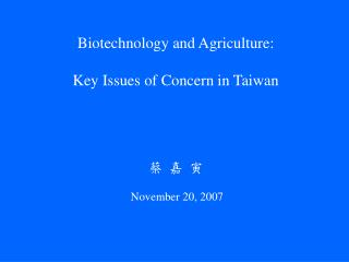 Biotechnology and Agriculture: Key Issues of Concern in Taiwan 蔡 嘉 寅 November 20, 2007
