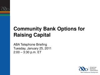 Community Bank Options for  Raising Capital ABA Telephone Briefing Tuesday, January 25, 2011