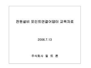 전원설비 포인트연결어댑터 교육자료 2006.7.13 주식회사  필  트  론