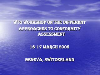 WTO Workshop on the different  Approaches to Conformity Assessment 16-17 March 2006