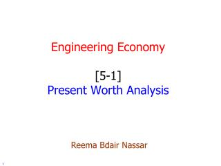 Engineering Economy [5-1] Present Worth Analysis Reema Bdair Nassar