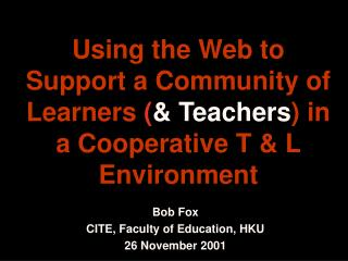 Bob Fox CITE, Faculty of Education, HKU 26 November 2001