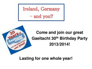 Ireland, Germany  and you? 	Lasting for one whole year!