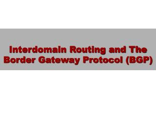 Interdomain Routing and The Border Gateway Protocol (BGP)