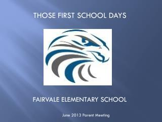 THOSE FIRST SCHOOL DAYS FAIRVALE ELEMENTARY SCHOOL           June 2013 Parent Meeting