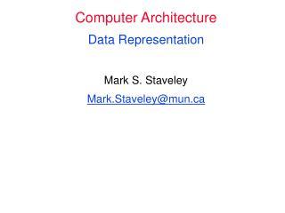 Computer Architecture Data Representation Mark S. Staveley Mark.Staveley@mun