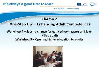 Theme 2  One-Step Up    Enhancing Adult Competences  Workshop 4   Second-chance for early school-leavers and low-skilled