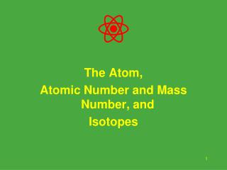 The Atom, Atomic Number and Mass Number, and Isotopes