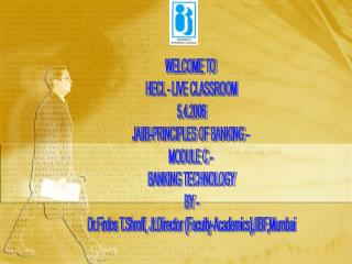 WELCOME TO  HECL - LIVE CLASSROOM 5.4.2006 JAIIB-PRINCIPLES OF BANKING -  MODULE C -  BANKING TECHNOLOGY BY -