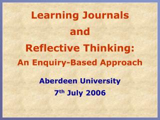 Learning Journals  and   Reflective Thinking: An Enquiry-Based Approach Aberdeen University