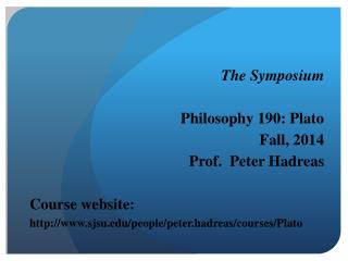 The Symposium Philosophy 190: Plato Fall, 2014 Prof.  Peter Hadreas Course website: