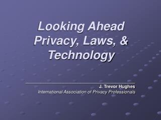 Looking Ahead Privacy, Laws, & Technology