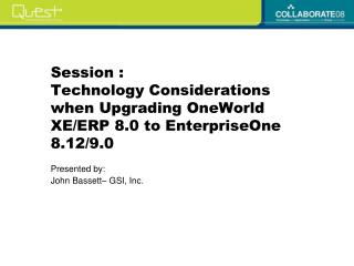 Session :  Technology Considerations when Upgrading OneWorld XE/ERP 8.0 to EnterpriseOne 8.12/9.0