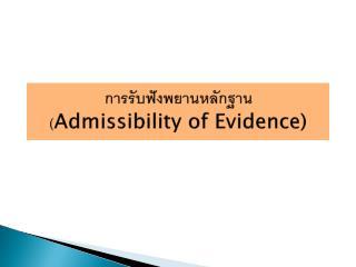 การรับฟังพยานหลักฐาน ( Admissibility of Evidence)