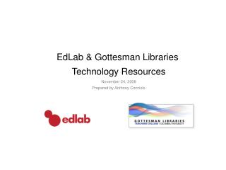 EdLab & Gottesman Libraries  Technology Resources November 24, 2008 Prepared by Anthony Cocciolo