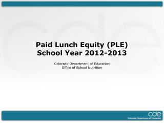 Paid Lunch Equity (PLE) School Year 2012-2013 Colorado Department of Education