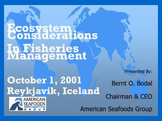 Presented By: Bernt O. Bodal Chairman & CEO American Seafoods Group