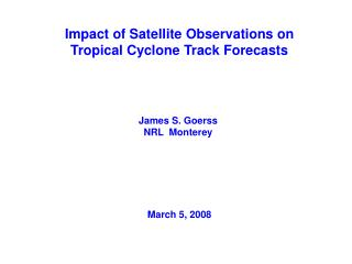 Impact of Satellite Observations on Tropical Cyclone Track Forecasts    James S. Goerss  NRL  Monterey        March 5, 2