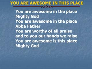 You are awesome in the place Mighty God You are awesome in the place Abba Father