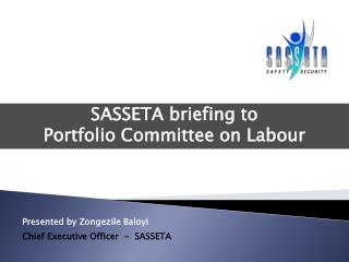 Presented by Zongezile Baloyi Chief Executive Officer  -  SASSETA