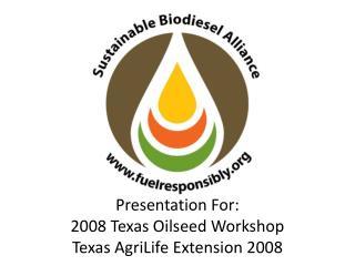 Presentation For: 2008 Texas Oilseed Workshop Texas AgriLife Extension 2008