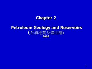 Chapter 2   Petroleum Geology and Reservoirs ( 石油地質及儲油層 ) 2008