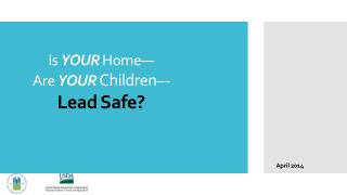 Is  YOUR  Home— Are  YOUR Children — Lead Safe?