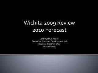 Wichita 2009 Review 2010 Forecast Jeremy Hill, director Center for Economic Development and