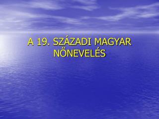 A 19. SZÁZADI MAGYAR NŐNEVELÉS