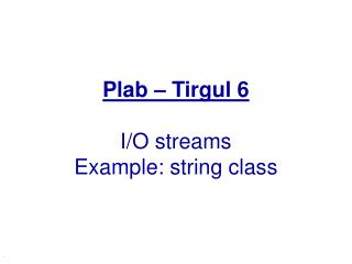 Plab – Tirgul 6 I/O streams Example: string class