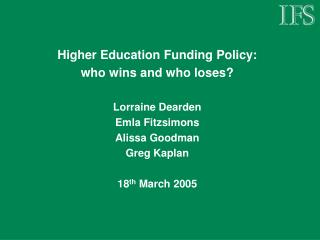 Higher Education Funding Policy:  who wins and who loses? Lorraine Dearden Emla Fitzsimons