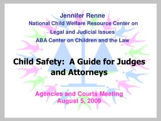 Child Safety:  A Guide for Judges and Attorneys Agencies and Courts Meeting August 5, 2009