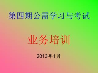 第四期公需学习与考试 业务培训 2013 年 1 月