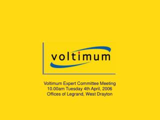 Voltimum Expert Committee Meeting 10.00am Tuesday 4th April, 2006 Offices of Legrand, West Drayton
