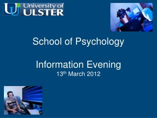 School of Psychology Information Evening 13 th  March 2012