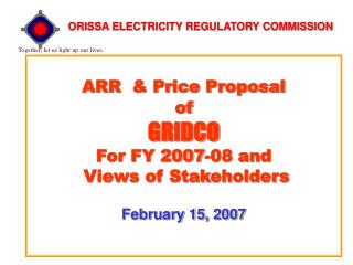 ARR  & Price Proposal  of GRIDCO For FY 2007-08 and   Views of Stakeholders February 15, 2007