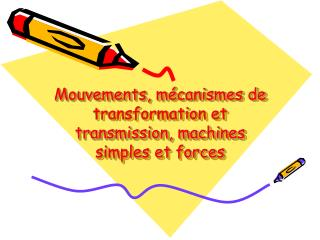 Mouvements, mécanismes de transformation et transmission, machines simples et forces