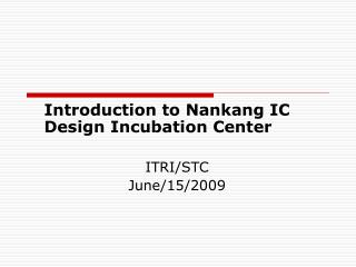 Introduction to Nankang IC Design Incubation Center ITRI/STC June/15/2009