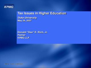 "Tax Issues in Higher Education Duke University May 24, 2007 Donald ""Dee"" E. Rich, Jr. Partner"