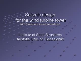 Seismic design   for the wind turbine tower (WP1.5 background document presentation) Institute of Steel Structures Arist