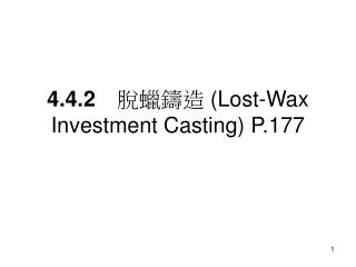 4.4.2  脫蠟鑄造  (Lost-Wax Investment Casting) P.177