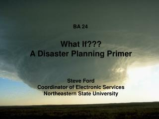 BA 24	 What If??? A Disaster Planning Primer